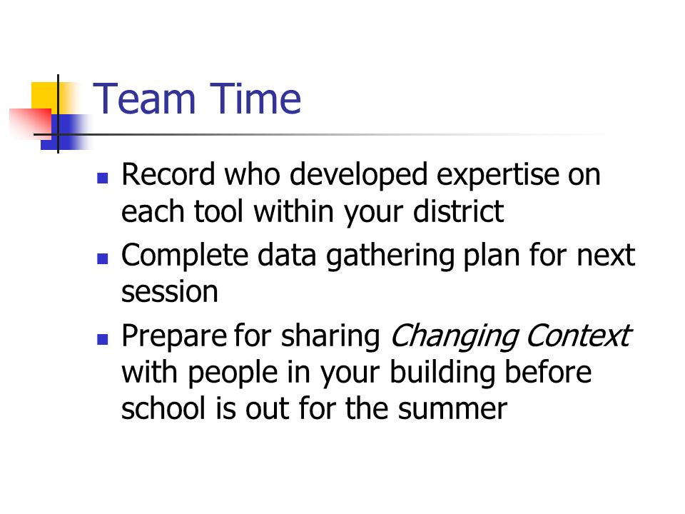 Team Time Record who developed expertise on each tool within your district Complete data gathering plan for next session Prepare for sharing Changing Context with people in your building before school is out for the summer