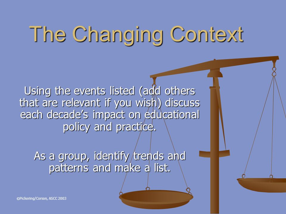 The Changing Context Using the events listed (add others that are relevant if you wish) discuss each decades impact on educational policy and practice.