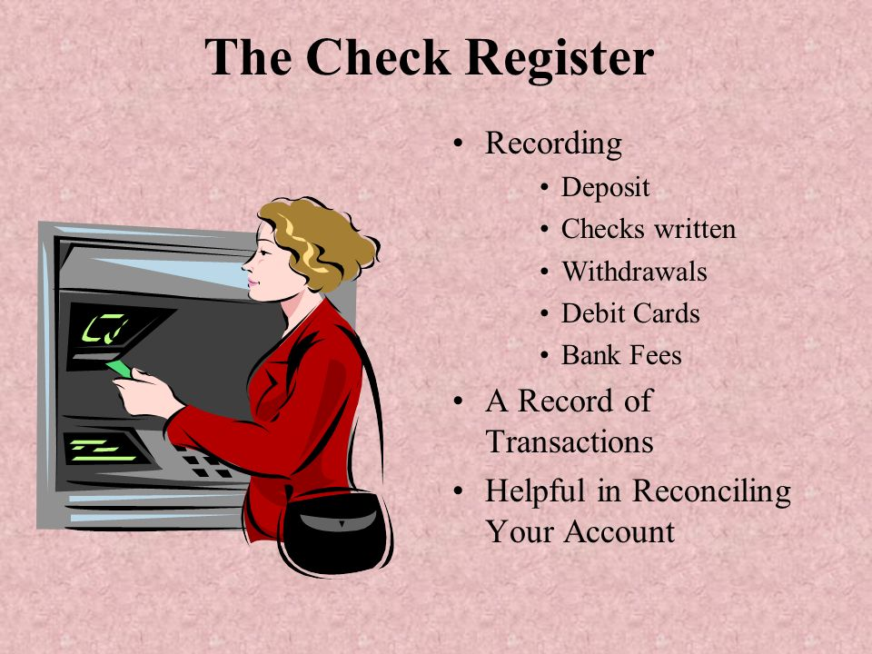 The Check Register Recording Deposit Checks written Withdrawals Debit Cards Bank Fees A Record of Transactions Helpful in Reconciling Your Account