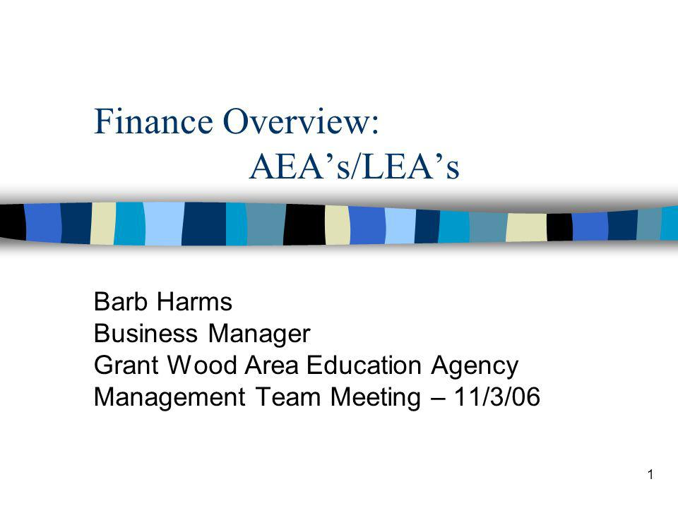 1 Finance Overview: AEAs/LEAs Barb Harms Business Manager Grant Wood Area Education Agency Management Team Meeting – 11/3/06