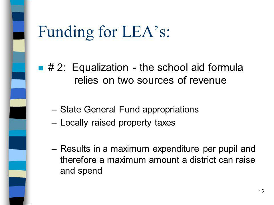 12 Funding for LEAs: n # 2: Equalization - the school aid formula relies on two sources of revenue –State General Fund appropriations –Locally raised property taxes –Results in a maximum expenditure per pupil and therefore a maximum amount a district can raise and spend
