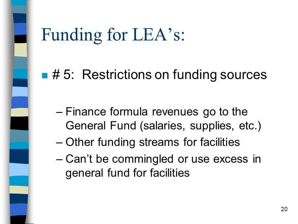 20 Funding for LEAs: n # 5: Restrictions on funding sources –Finance formula revenues go to the General Fund (salaries, supplies, etc.) –Other funding streams for facilities –Cant be commingled or use excess in general fund for facilities