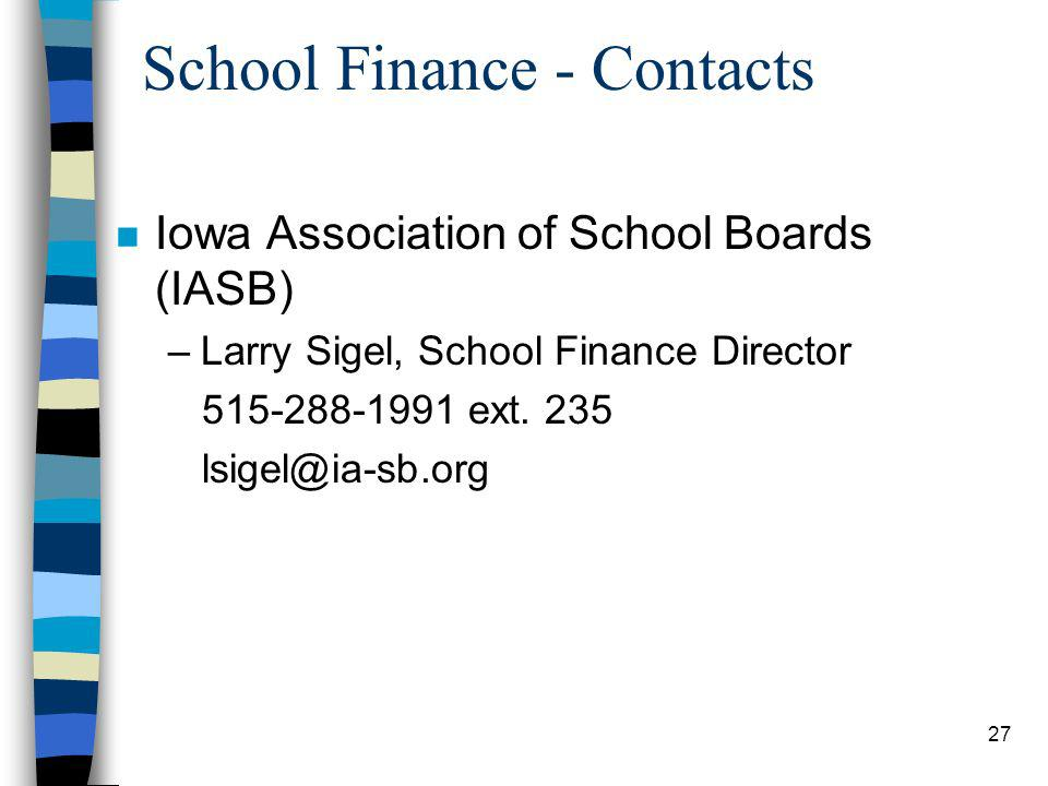 27 School Finance - Contacts n Iowa Association of School Boards (IASB) –Larry Sigel, School Finance Director 515-288-1991 ext.