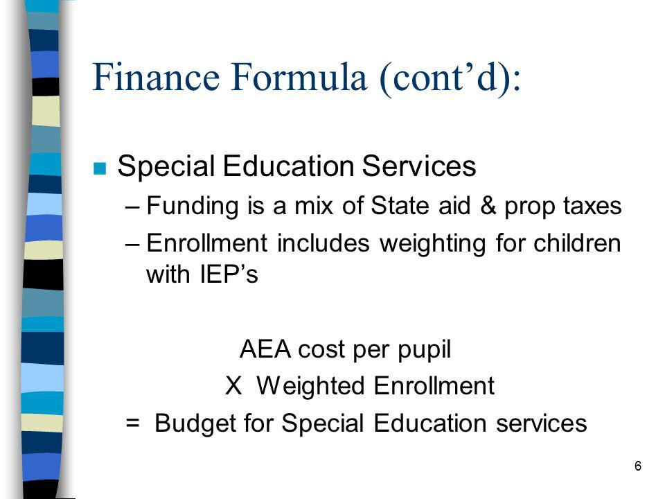 6 Finance Formula (contd): n Special Education Services –Funding is a mix of State aid & prop taxes –Enrollment includes weighting for children with IEPs AEA cost per pupil X Weighted Enrollment = Budget for Special Education services