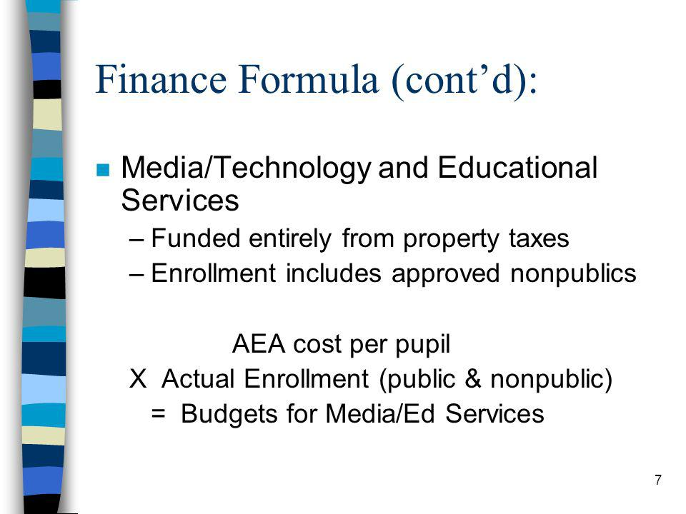 7 Finance Formula (contd): n Media/Technology and Educational Services –Funded entirely from property taxes –Enrollment includes approved nonpublics AEA cost per pupil X Actual Enrollment (public & nonpublic) = Budgets for Media/Ed Services