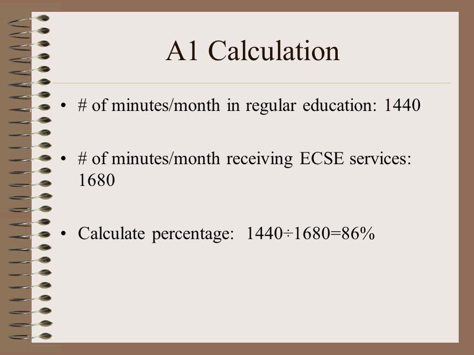 A1 Calculation # of minutes/month in regular education: 1440 # of minutes/month receiving ECSE services: 1680 Calculate percentage: 1440÷1680=86%