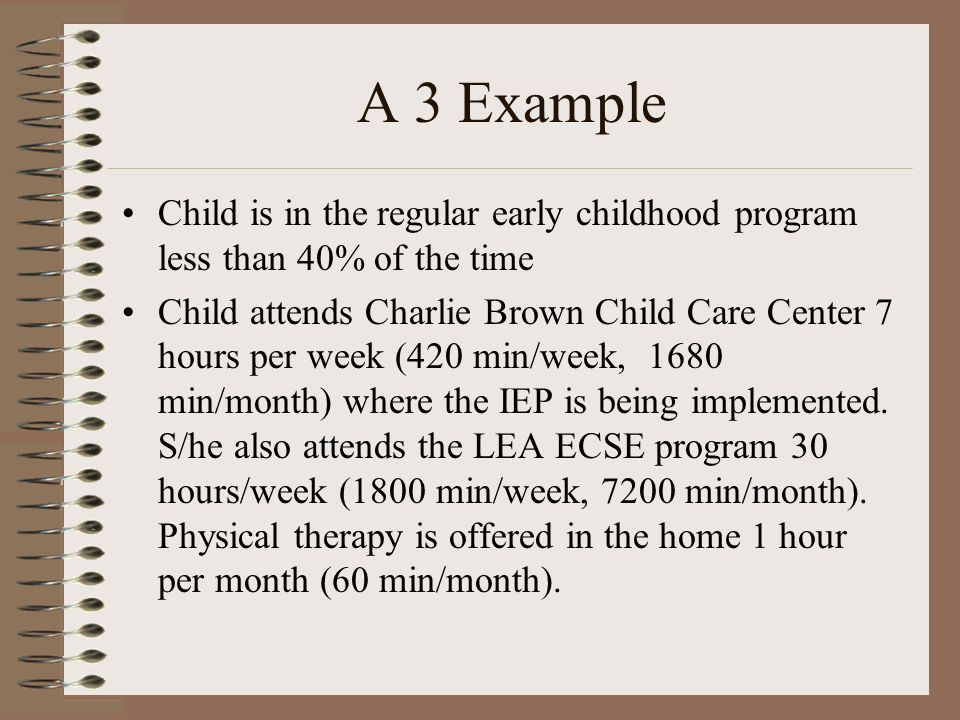 A 3 Example Child is in the regular early childhood program less than 40% of the time Child attends Charlie Brown Child Care Center 7 hours per week (420 min/week, 1680 min/month) where the IEP is being implemented.