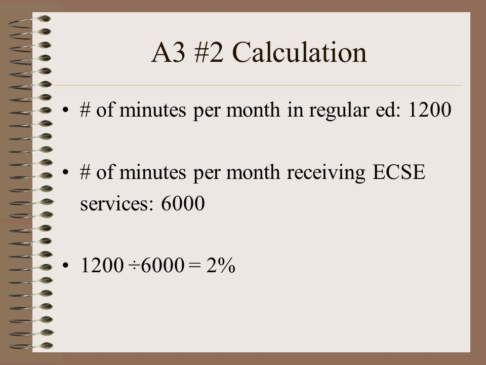 A3 #2 Calculation # of minutes per month in regular ed: 1200 # of minutes per month receiving ECSE services: 6000 1200 ÷6000 = 2%