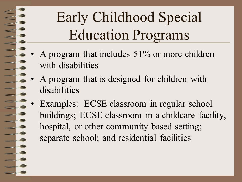 Early Childhood Special Education Programs A program that includes 51% or more children with disabilities A program that is designed for children with disabilities Examples: ECSE classroom in regular school buildings; ECSE classroom in a childcare facility, hospital, or other community based setting; separate school; and residential facilities