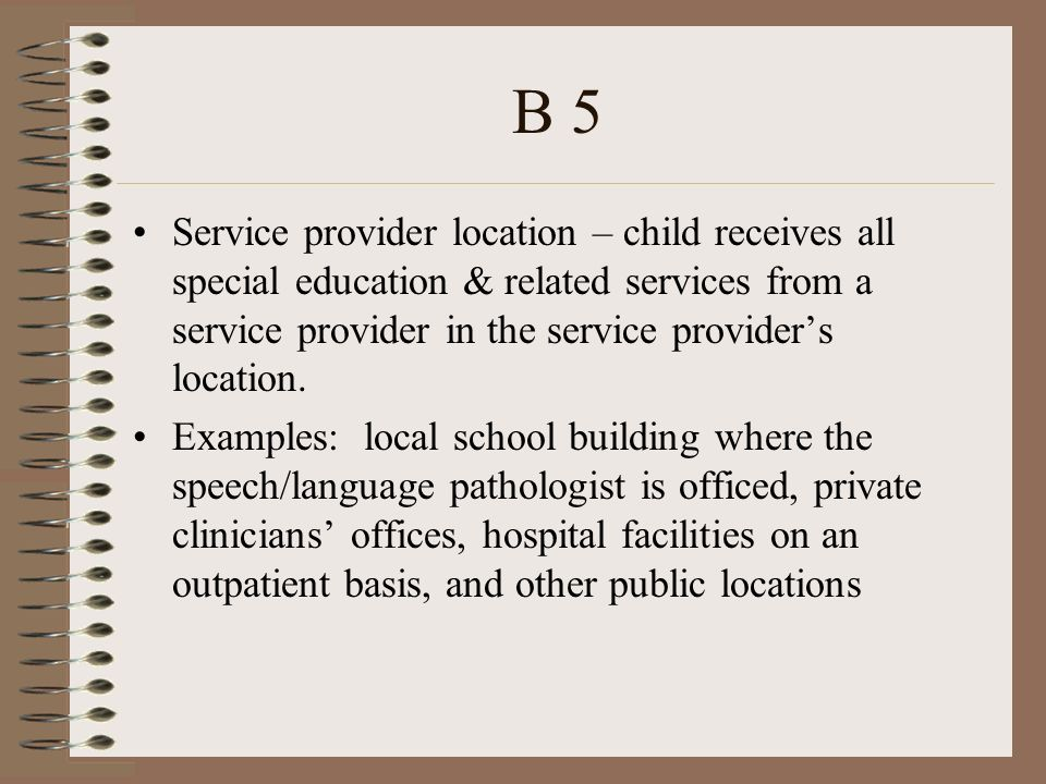 B 5 Service provider location – child receives all special education & related services from a service provider in the service providers location.
