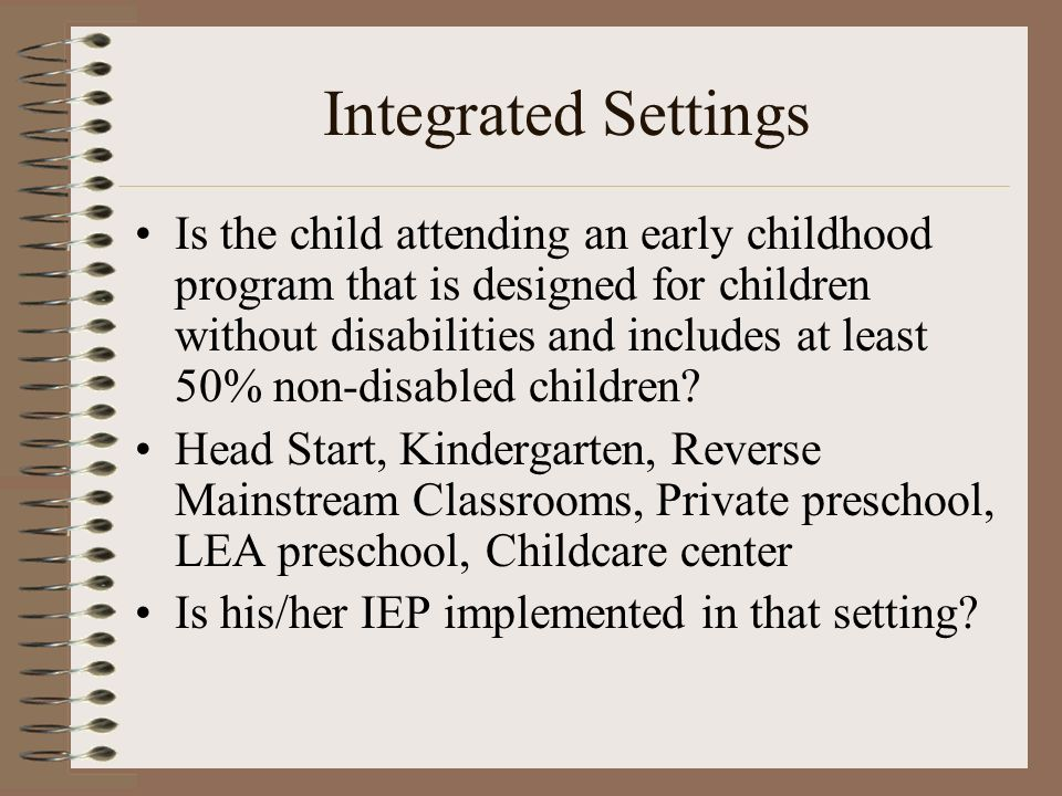 Integrated Settings Is the child attending an early childhood program that is designed for children without disabilities and includes at least 50% non-disabled children.