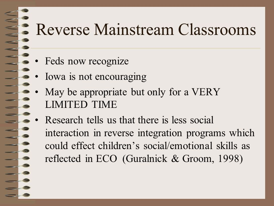 Reverse Mainstream Classrooms Feds now recognize Iowa is not encouraging May be appropriate but only for a VERY LIMITED TIME Research tells us that there is less social interaction in reverse integration programs which could effect childrens social/emotional skills as reflected in ECO (Guralnick & Groom, 1998)