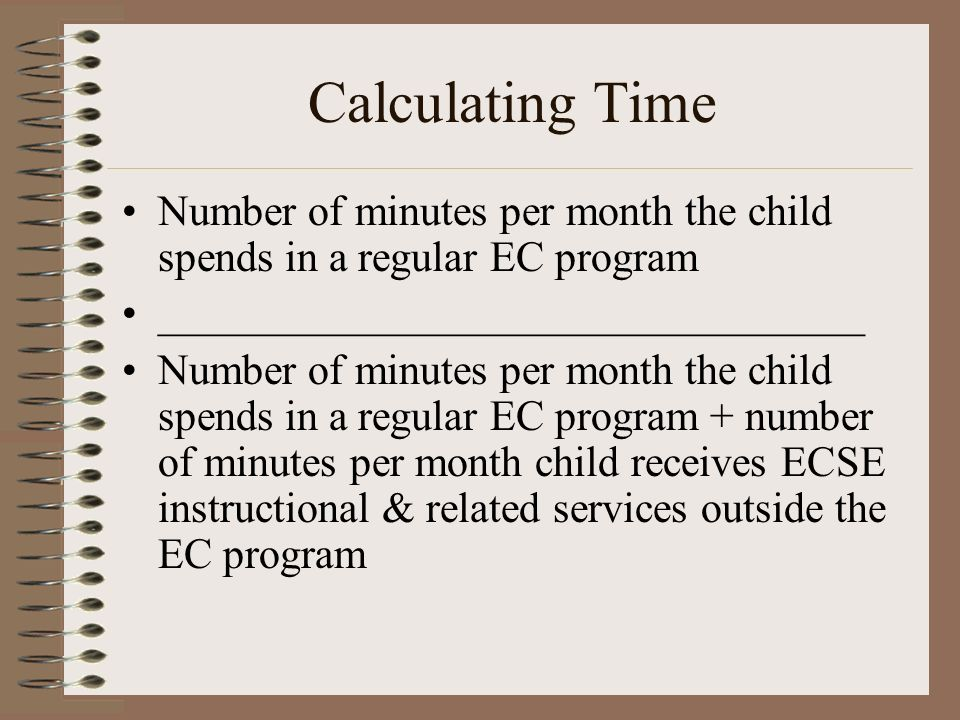 Calculating Time Number of minutes per month the child spends in a regular EC program _________________________________ Number of minutes per month the child spends in a regular EC program + number of minutes per month child receives ECSE instructional & related services outside the EC program