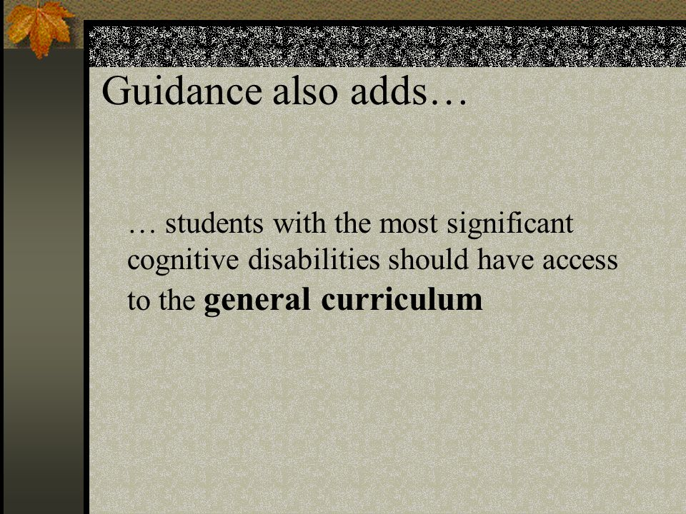 … students with the most significant cognitive disabilities should have access to the general curriculum Guidance also adds…