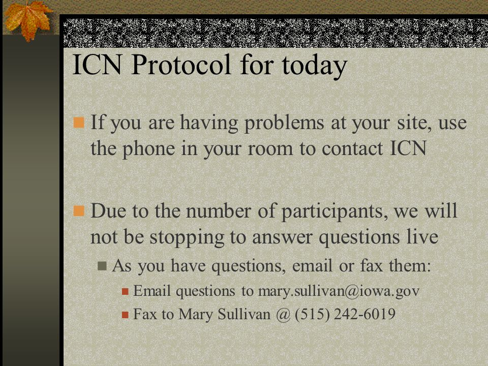 ICN Protocol for today If you are having problems at your site, use the phone in your room to contact ICN Due to the number of participants, we will not be stopping to answer questions live As you have questions, email or fax them: Email questions to mary.sullivan@iowa.gov Fax to Mary Sullivan @ (515) 242-6019