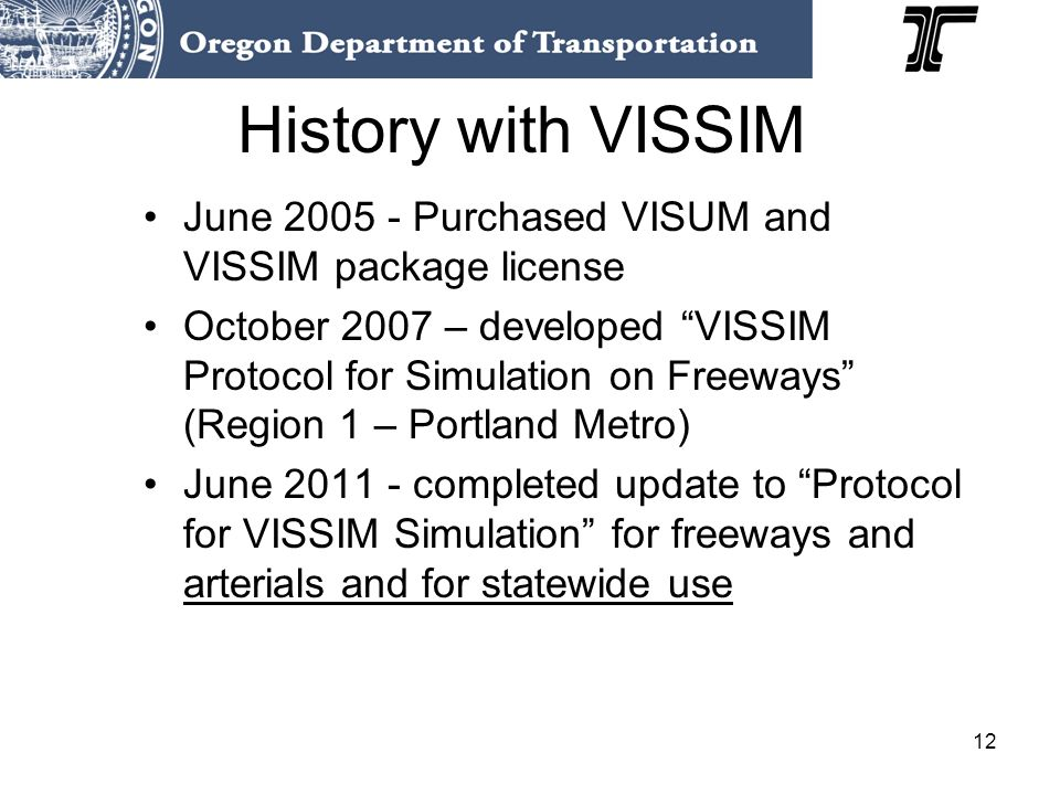12 History with VISSIM June Purchased VISUM and VISSIM package license October 2007 – developed VISSIM Protocol for Simulation on Freeways (Region 1 – Portland Metro) June completed update to Protocol for VISSIM Simulation for freeways and arterials and for statewide use