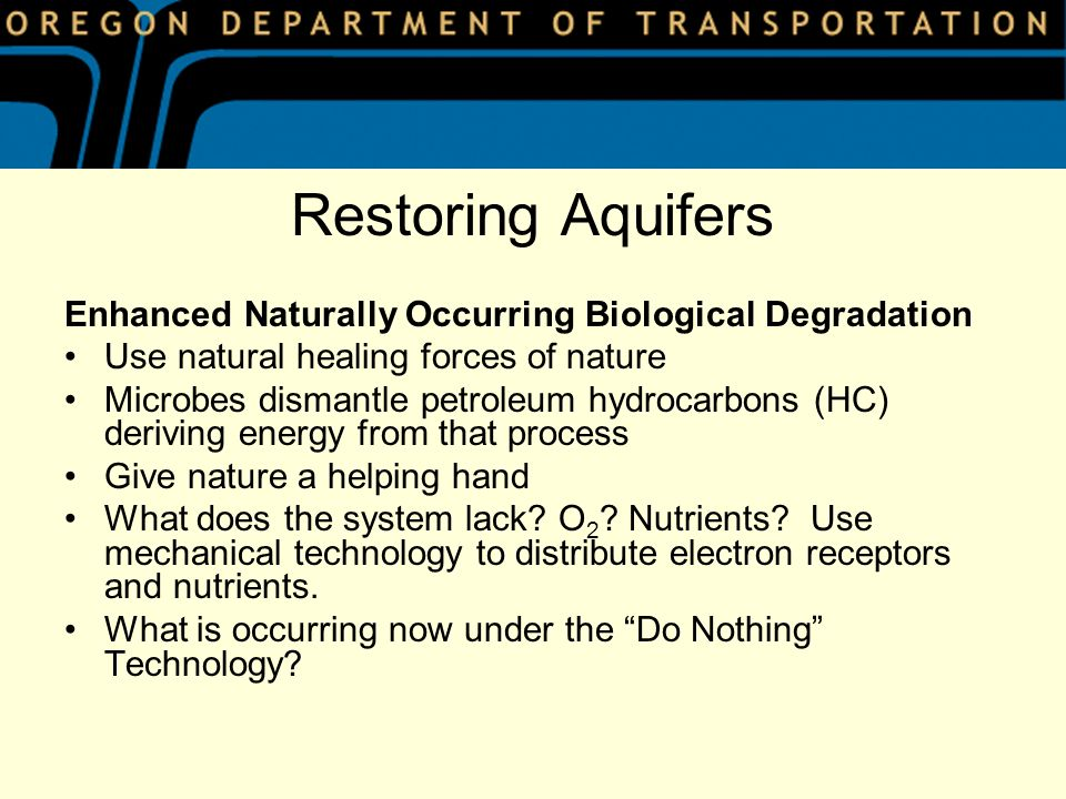 Restoring Aquifers Enhanced Naturally Occurring Biological Degradation Use natural healing forces of nature Microbes dismantle petroleum hydrocarbons (HC) deriving energy from that process Give nature a helping hand What does the system lack.