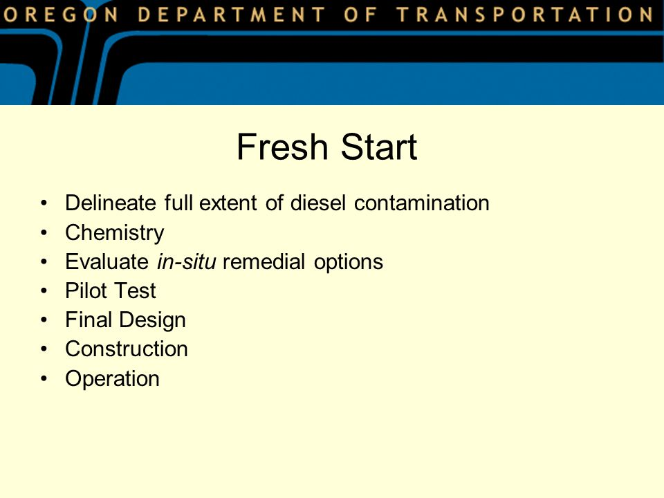 Fresh Start Delineate full extent of diesel contamination Chemistry Evaluate in-situ remedial options Pilot Test Final Design Construction Operation
