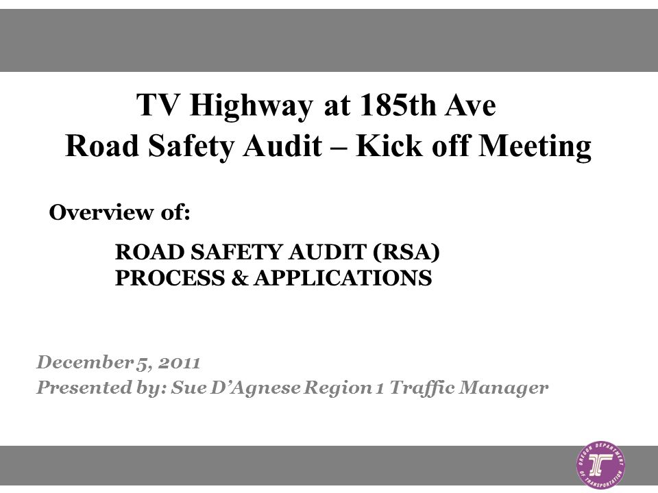 December 5, 2011 Presented by: Sue DAgnese Region 1 Traffic Manager Overview of: ROAD SAFETY AUDIT (RSA) PROCESS & APPLICATIONS TV Highway at 185th Ave Road Safety Audit – Kick off Meeting