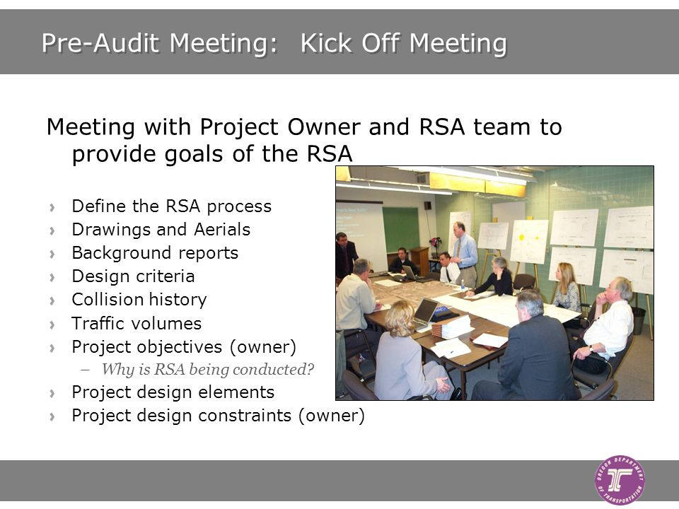 Pre-Audit Meeting: Kick Off Meeting Meeting with Project Owner and RSA team to provide goals of the RSA Define the RSA process Drawings and Aerials Background reports Design criteria Collision history Traffic volumes Project objectives (owner) –Why is RSA being conducted.