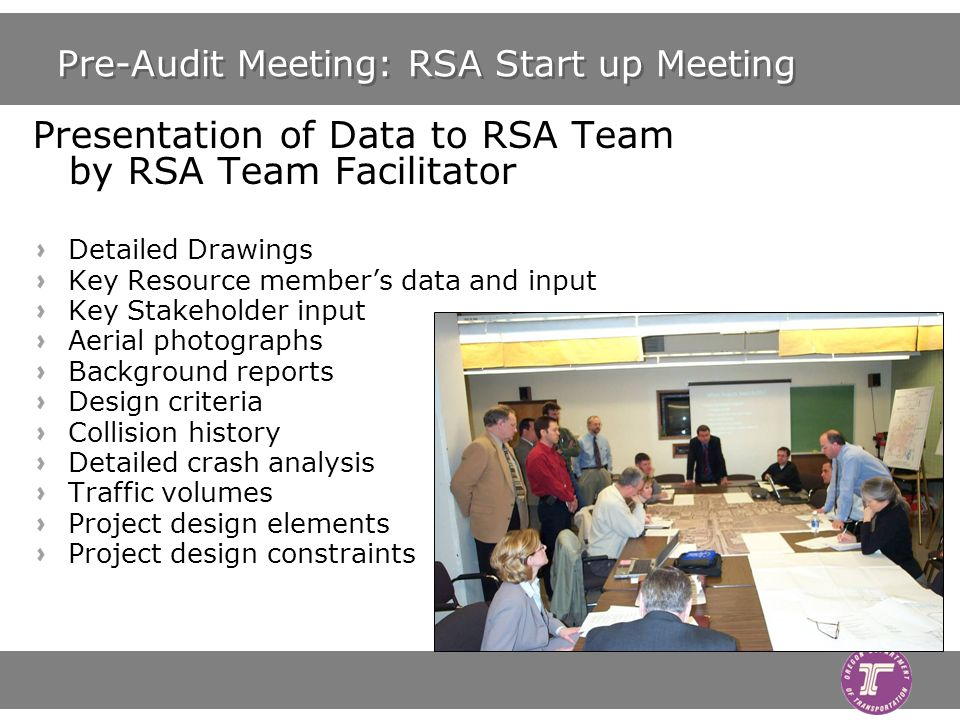 Pre-Audit Meeting: RSA Start up Meeting Presentation of Data to RSA Team by RSA Team Facilitator Detailed Drawings Key Resource members data and input Key Stakeholder input Aerial photographs Background reports Design criteria Collision history Detailed crash analysis Traffic volumes Project design elements Project design constraints