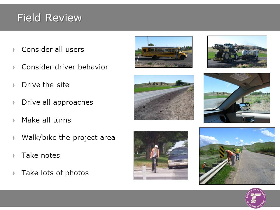 Field Review Consider all users Consider driver behavior Drive the site Drive all approaches Make all turns Walk/bike the project area Take notes Take lots of photos