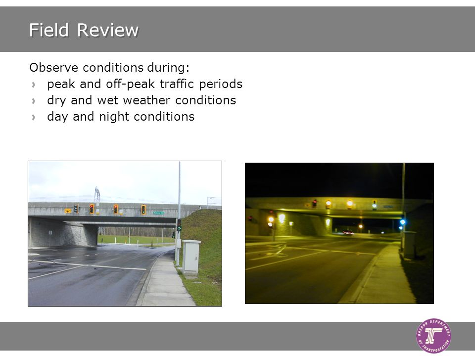 Field Review Observe conditions during: peak and off-peak traffic periods dry and wet weather conditions day and night conditions