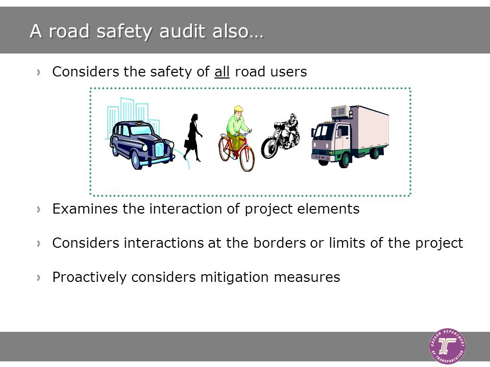A road safety audit also… Considers the safety of all road users Examines the interaction of project elements Considers interactions at the borders or limits of the project Proactively considers mitigation measures