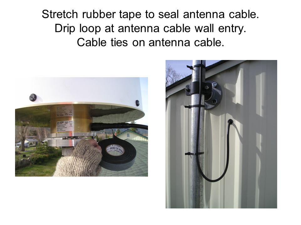 Stretch rubber tape to seal antenna cable. Drip loop at antenna cable wall entry.