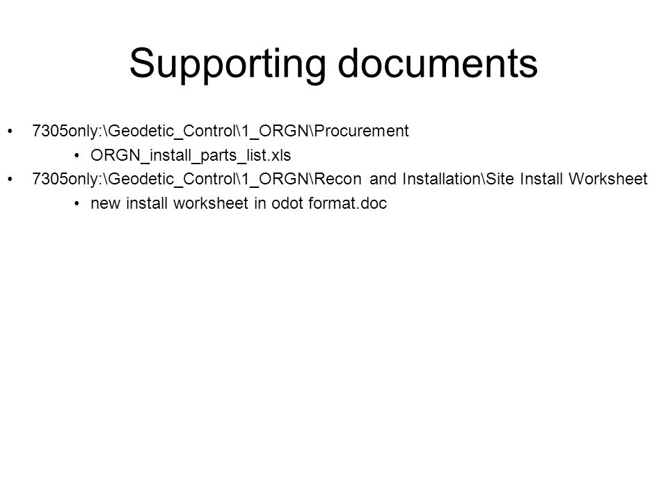Supporting documents 7305only:\Geodetic_Control\1_ORGN\Procurement ORGN_install_parts_list.xls 7305only:\Geodetic_Control\1_ORGN\Recon and Installation\Site Install Worksheet new install worksheet in odot format.doc