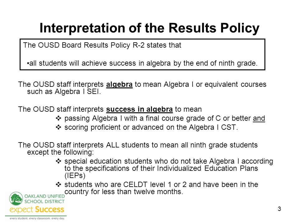 3 Interpretation of the Results Policy The OUSD staff interprets algebra to mean Algebra I or equivalent courses such as Algebra I SEI.