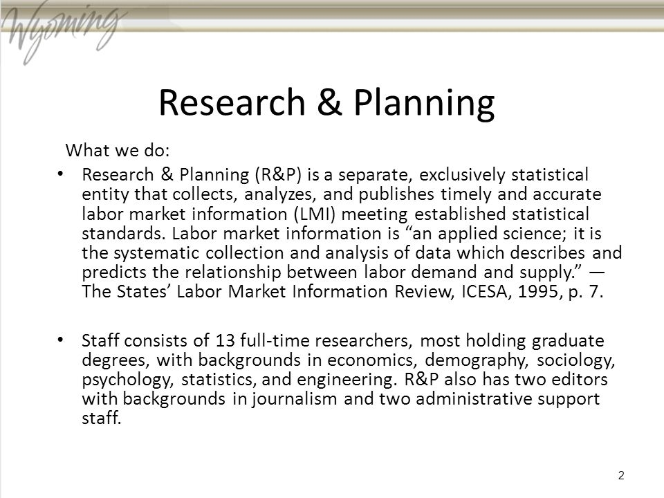 Research & Planning What we do: Research & Planning (R&P) is a separate, exclusively statistical entity that collects, analyzes, and publishes timely and accurate labor market information (LMI) meeting established statistical standards.