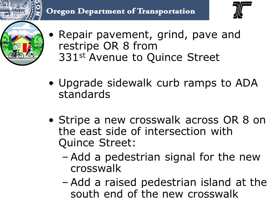 Repair pavement, grind, pave and restripe OR 8 from 331 st Avenue to Quince Street Upgrade sidewalk curb ramps to ADA standards Stripe a new crosswalk across OR 8 on the east side of intersection with Quince Street: –Add a pedestrian signal for the new crosswalk –Add a raised pedestrian island at the south end of the new crosswalk