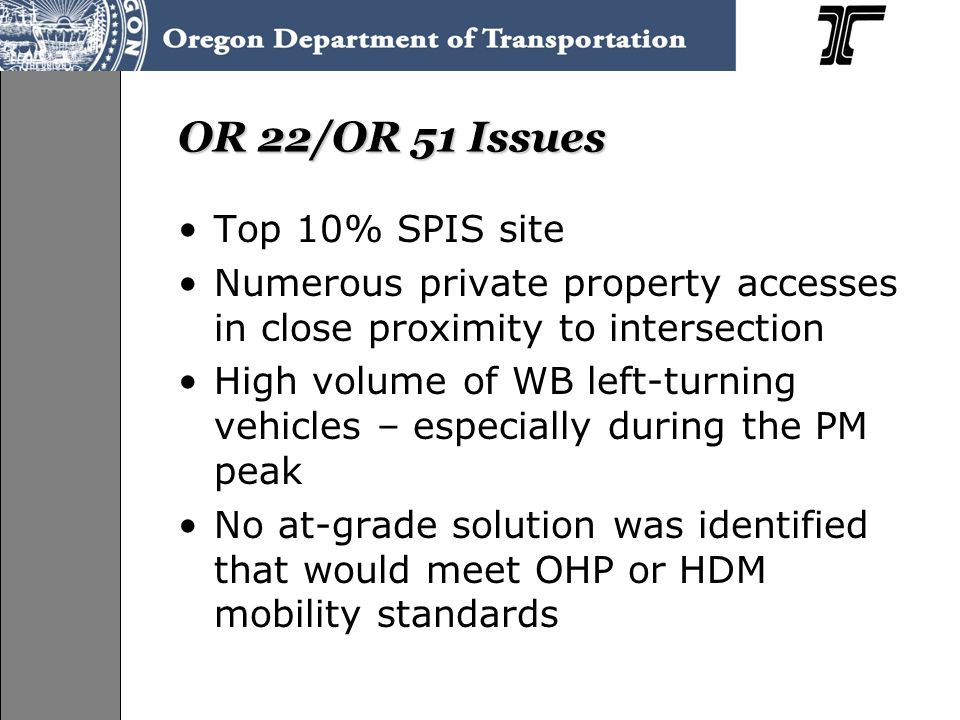 OR 22/OR 51 Issues Top 10% SPIS site Numerous private property accesses in close proximity to intersection High volume of WB left-turning vehicles – especially during the PM peak No at-grade solution was identified that would meet OHP or HDM mobility standards