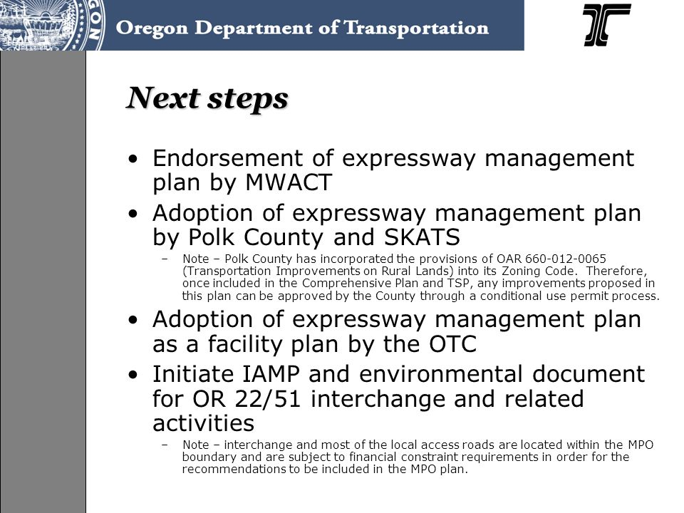 Next steps Endorsement of expressway management plan by MWACT Adoption of expressway management plan by Polk County and SKATS –Note – Polk County has incorporated the provisions of OAR 660-012-0065 (Transportation Improvements on Rural Lands) into its Zoning Code.