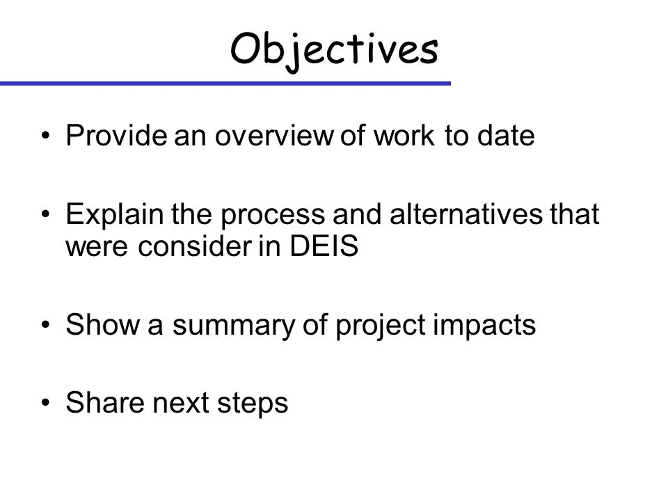 Objectives Provide an overview of work to date Explain the process and alternatives that were consider in DEIS Show a summary of project impacts Share next steps