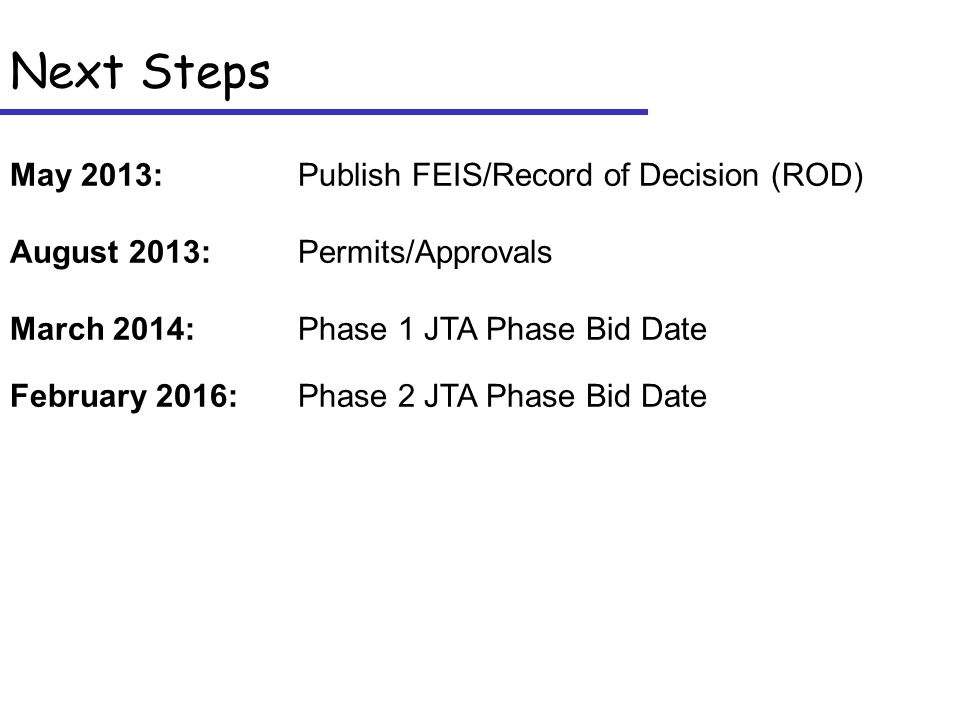 Next Steps May 2013: Publish FEIS/Record of Decision (ROD) August 2013:Permits/Approvals March 2014:Phase 1 JTA Phase Bid Date February 2016:Phase 2 JTA Phase Bid Date