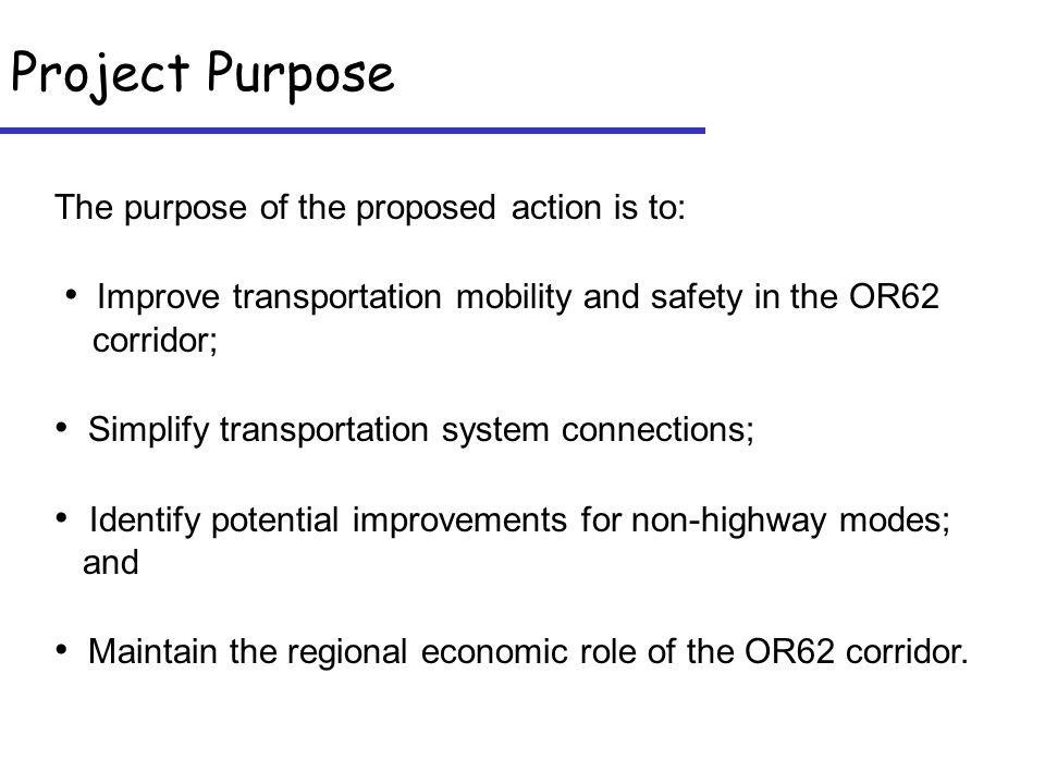Project Purpose The purpose of the proposed action is to: Improve transportation mobility and safety in the OR62 corridor; Simplify transportation system connections; Identify potential improvements for non-highway modes; and Maintain the regional economic role of the OR62 corridor.