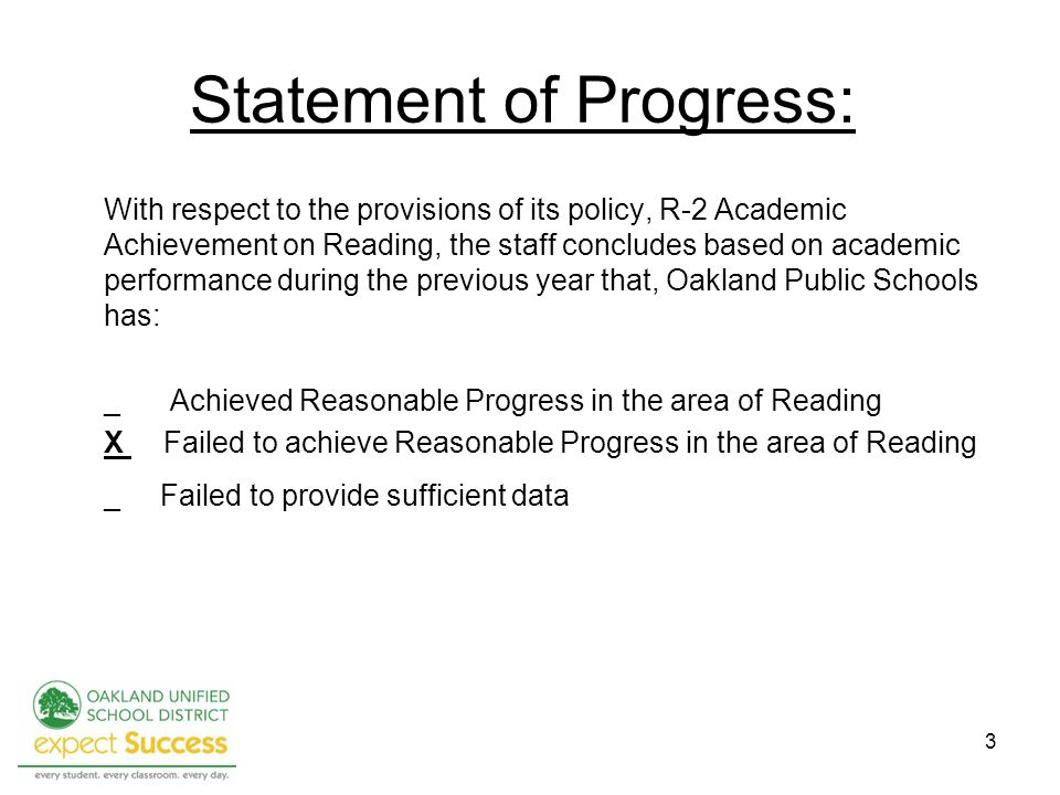 3 Statement of Progress: With respect to the provisions of its policy, R-2 Academic Achievement on Reading, the staff concludes based on academic performance during the previous year that, Oakland Public Schools has: _Achieved Reasonable Progress in the area of Reading X Failed to achieve Reasonable Progress in the area of Reading _ Failed to provide sufficient data