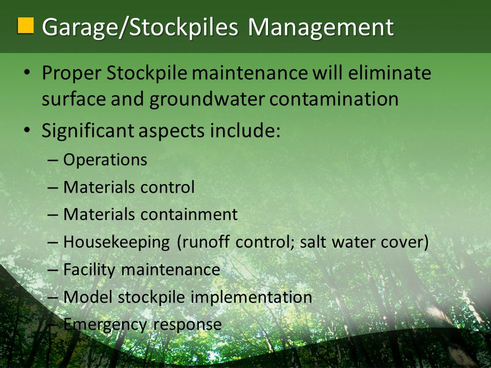 Garage/Stockpiles Management Proper Stockpile maintenance will eliminate surface and groundwater contamination Significant aspects include: – Operations – Materials control – Materials containment – Housekeeping (runoff control; salt water cover) – Facility maintenance – Model stockpile implementation – Emergency response