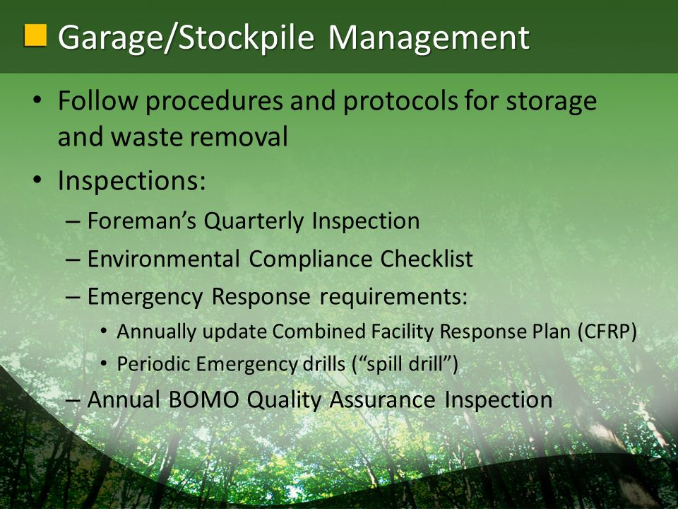 Garage/Stockpile Management Follow procedures and protocols for storage and waste removal Inspections: – Foremans Quarterly Inspection – Environmental Compliance Checklist – Emergency Response requirements: Annually update Combined Facility Response Plan (CFRP) Periodic Emergency drills (spill drill) – Annual BOMO Quality Assurance Inspection