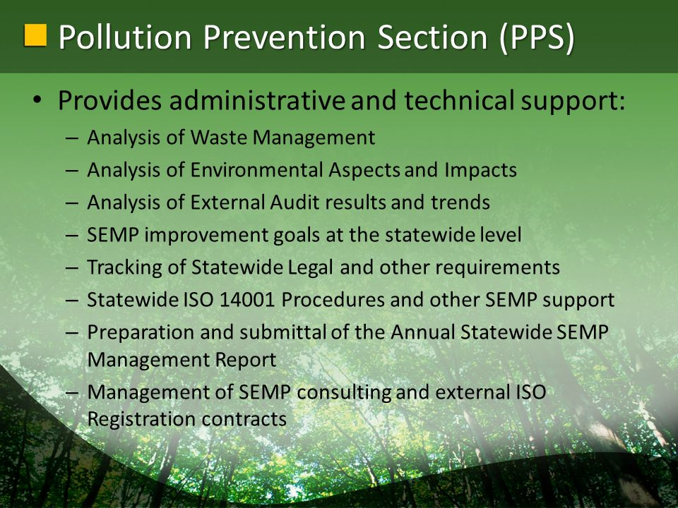 Pollution Prevention Section (PPS) Provides administrative and technical support: – Analysis of Waste Management – Analysis of Environmental Aspects and Impacts – Analysis of External Audit results and trends – SEMP improvement goals at the statewide level – Tracking of Statewide Legal and other requirements – Statewide ISO 14001 Procedures and other SEMP support – Preparation and submittal of the Annual Statewide SEMP Management Report – Management of SEMP consulting and external ISO Registration contracts