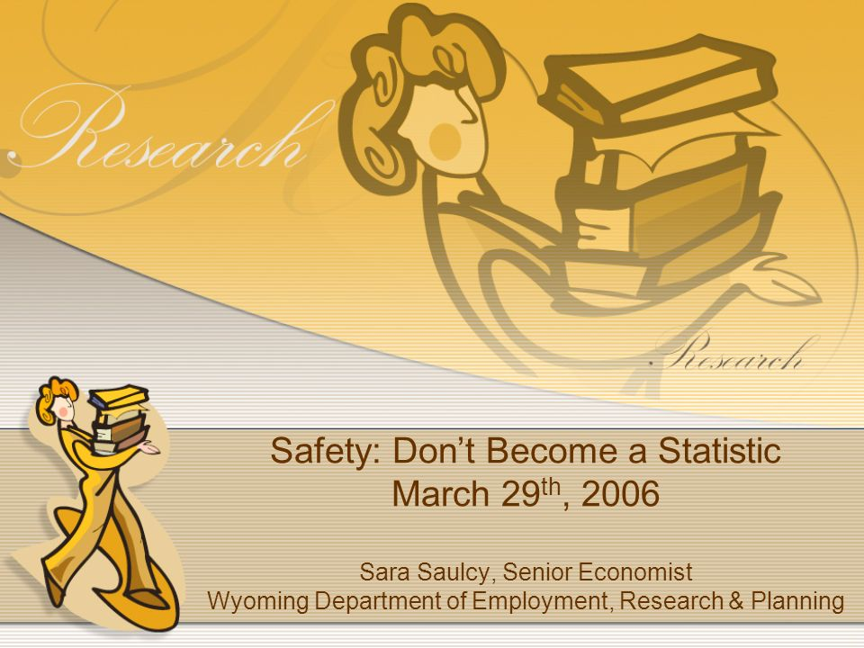 Safety: Dont Become a Statistic March 29 th, 2006 Sara Saulcy, Senior Economist Wyoming Department of Employment, Research & Planning