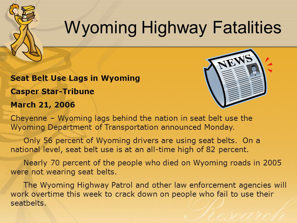 Wyoming Highway Fatalities Seat Belt Use Lags in Wyoming Casper Star-Tribune March 21, 2006 Cheyenne – Wyoming lags behind the nation in seat belt use the Wyoming Department of Transportation announced Monday.