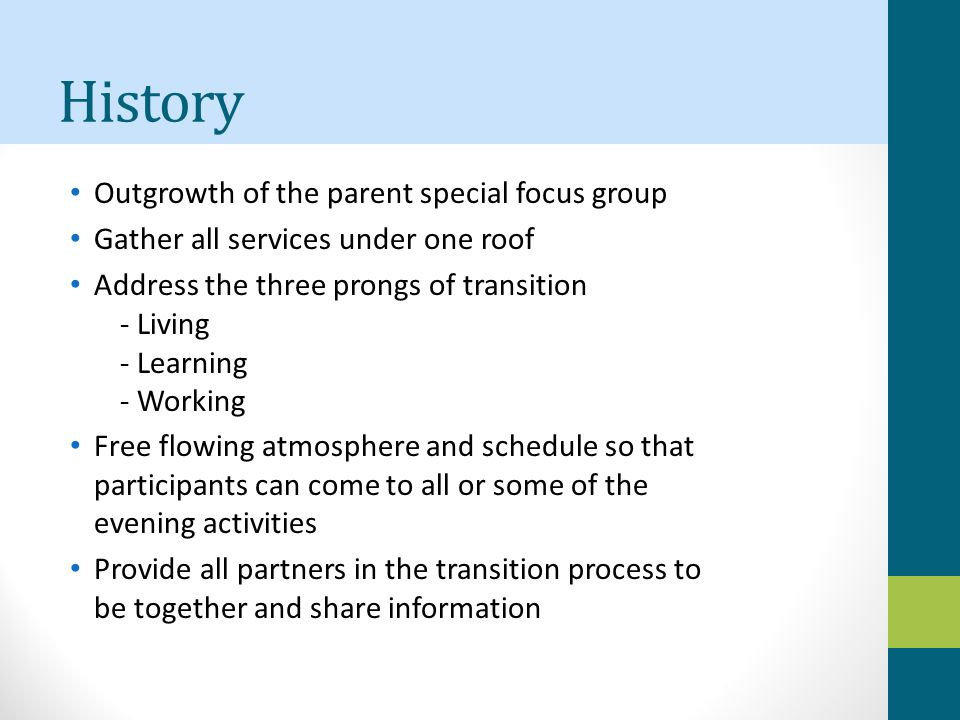 History Outgrowth of the parent special focus group Gather all services under one roof Address the three prongs of transition - Living - Learning - Working Free flowing atmosphere and schedule so that participants can come to all or some of the evening activities Provide all partners in the transition process to be together and share information