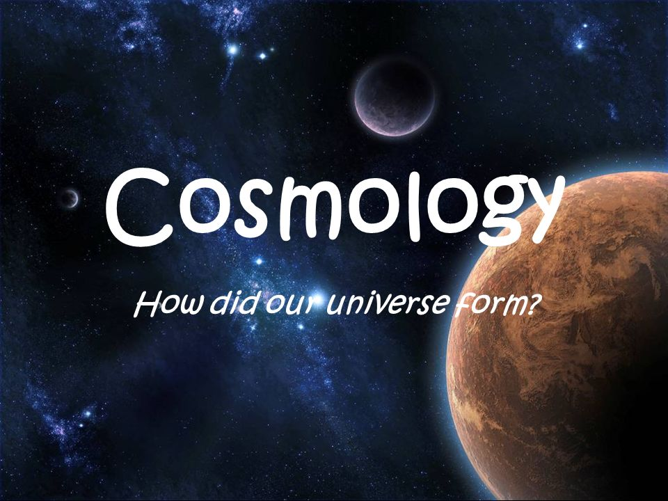Cosmology How did our universe form