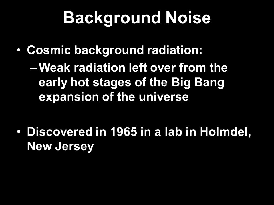 Background Noise Cosmic background radiation: –Weak radiation left over from the early hot stages of the Big Bang expansion of the universe Discovered in 1965 in a lab in Holmdel, New Jersey
