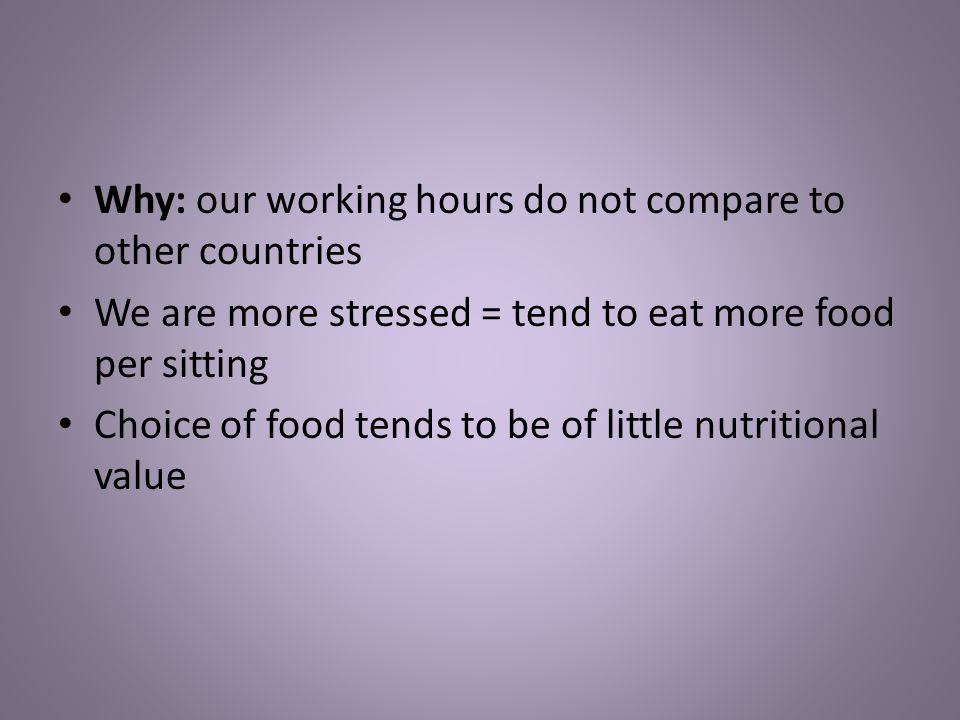 Why: our working hours do not compare to other countries We are more stressed = tend to eat more food per sitting Choice of food tends to be of little nutritional value
