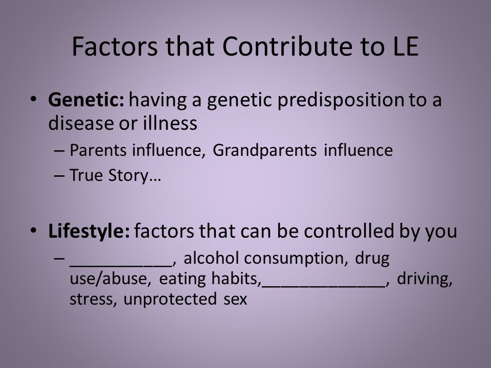 Factors that Contribute to LE Genetic: having a genetic predisposition to a disease or illness – Parents influence, Grandparents influence – True Story… Lifestyle: factors that can be controlled by you – ___________, alcohol consumption, drug use/abuse, eating habits,_____________, driving, stress, unprotected sex