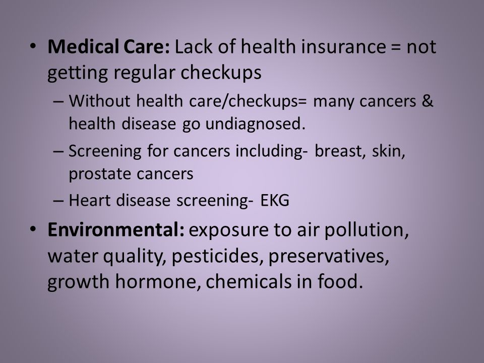 Medical Care: Lack of health insurance = not getting regular checkups – Without health care/checkups= many cancers & health disease go undiagnosed.